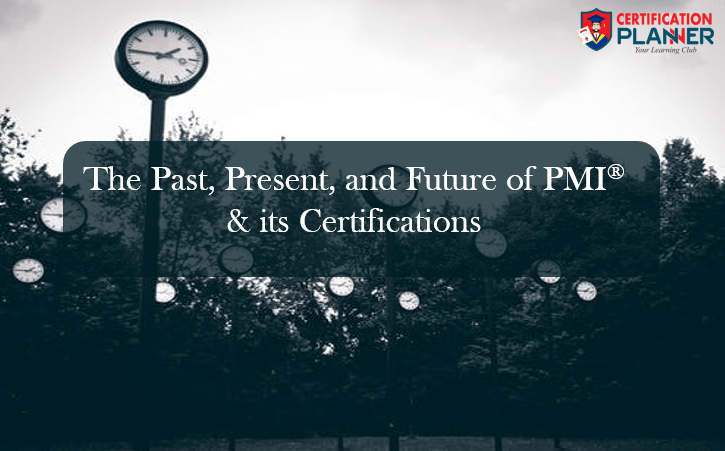 The Past, Present, and Future of PMI® & its Certifications