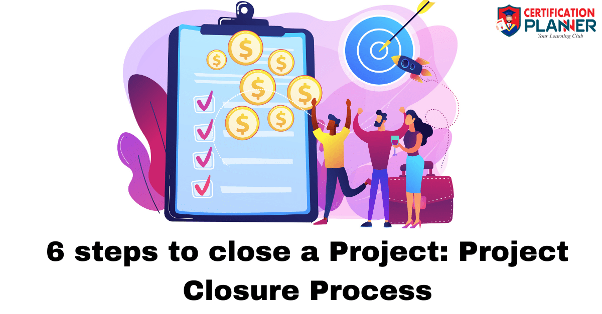 6 steps to close a Project: Project Closure Process