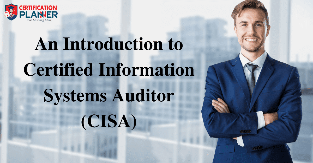 An Introduction to Certified Information Systems Auditor (CISA)